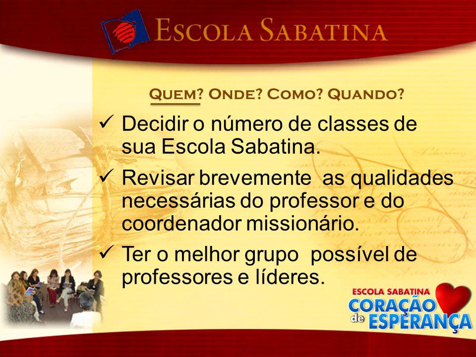 Quem? Onde? Como? Quando? Decidir o número de classes de sua Escola Sabatina. Revisar brevemente as qualidades necessárias do professor e do coordenad