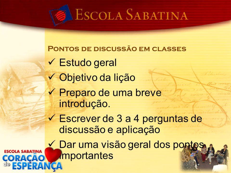 Pontos de discussão em classes Estudo geral Objetivo da lição Preparo de uma breve introdução. Escrever de 3 a 4 perguntas de discussão e aplicação Da
