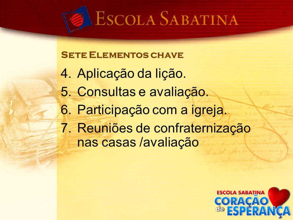 Sete Elementos chave 4.Aplicação da lição. 5.Consultas e avaliação. 6.Participação com a igreja. 7.Reuniões de confraternização nas casas /avaliação