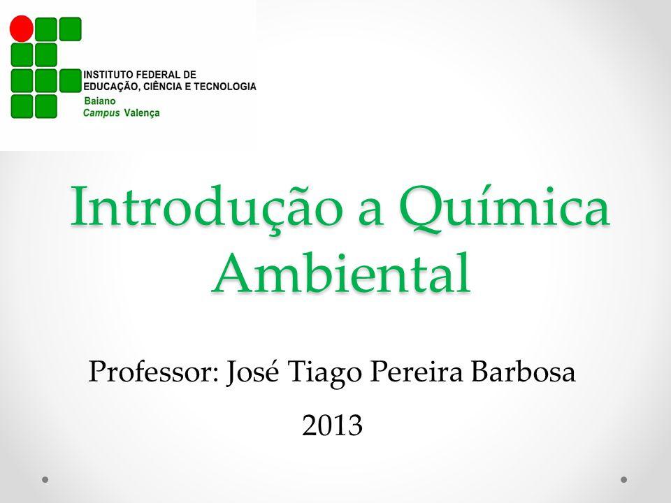 Introdução a Química Ambiental Professor: José Tiago Pereira Barbosa 2013
