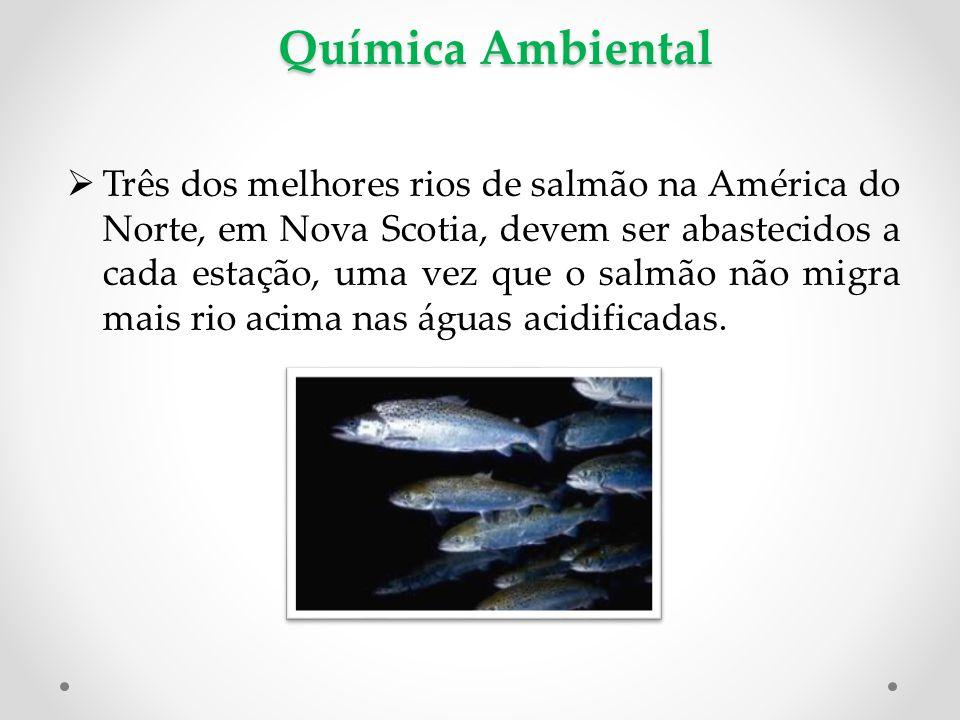 Química Ambiental  Três dos melhores rios de salmão na América do Norte, em Nova Scotia, devem ser abastecidos a cada estação, uma vez que o salmão não migra mais rio acima nas águas acidificadas.