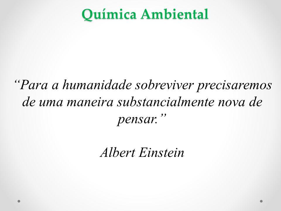 """Química Ambiental """"Para a humanidade sobreviver precisaremos de uma maneira substancialmente nova de pensar."""" Albert Einstein"""