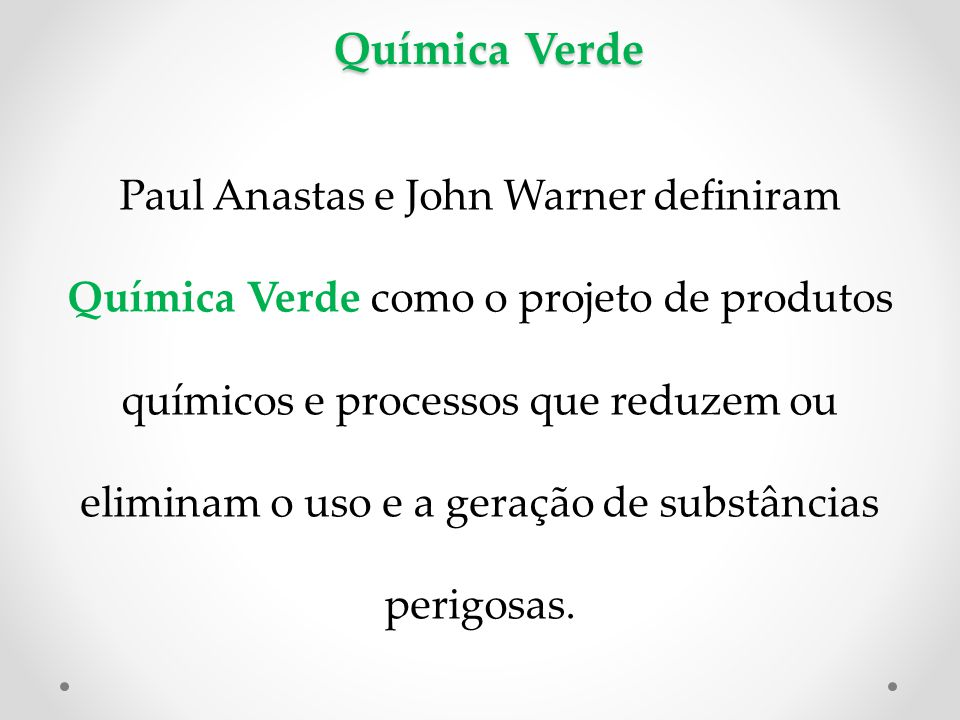 Química Verde Paul Anastas e John Warner definiram Química Verde como o projeto de produtos químicos e processos que reduzem ou eliminam o uso e a geração de substâncias perigosas.