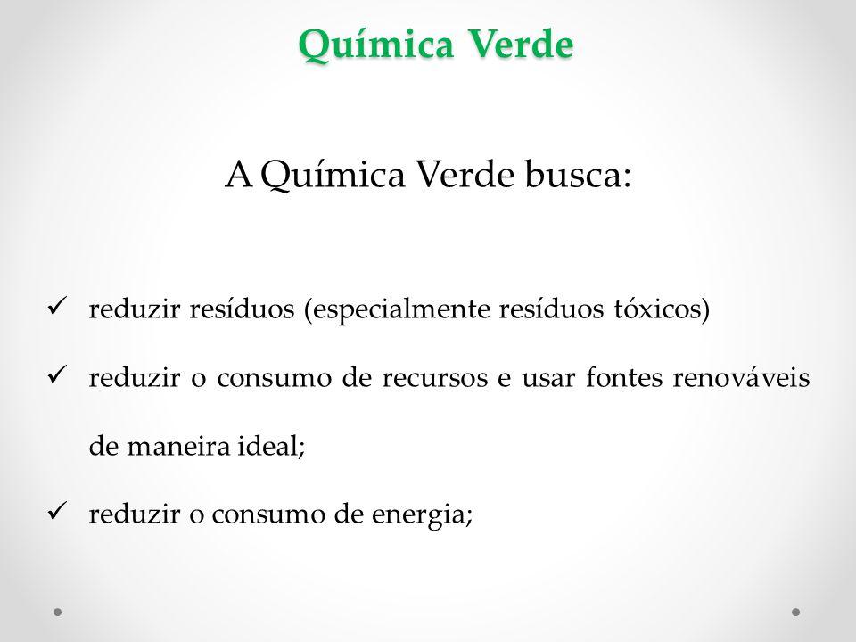 Química Verde A Química Verde busca: reduzir resíduos (especialmente resíduos tóxicos) reduzir o consumo de recursos e usar fontes renováveis de maneira ideal; reduzir o consumo de energia;