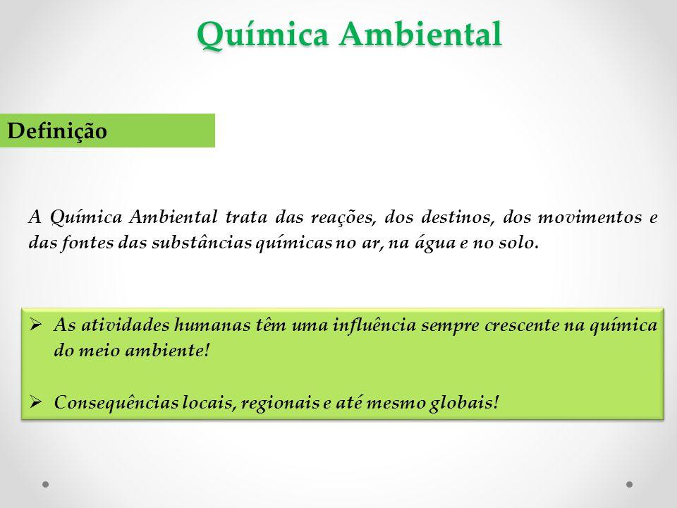 Química Ambiental Definição A Química Ambiental trata das reações, dos destinos, dos movimentos e das fontes das substâncias químicas no ar, na água e