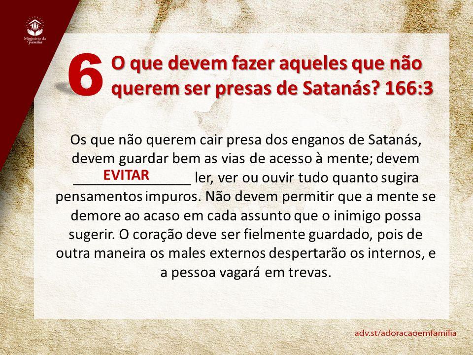 O que devem fazer aqueles que não querem ser presas de Satanás? 166:3 6 Os que não querem cair presa dos enganos de Satanás, devem guardar bem as vias
