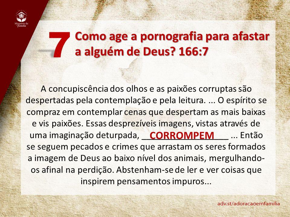Como age a pornografia para afastar a alguém de Deus? 166:7 7 A concupiscência dos olhos e as paixões corruptas são despertadas pela contemplação e pe
