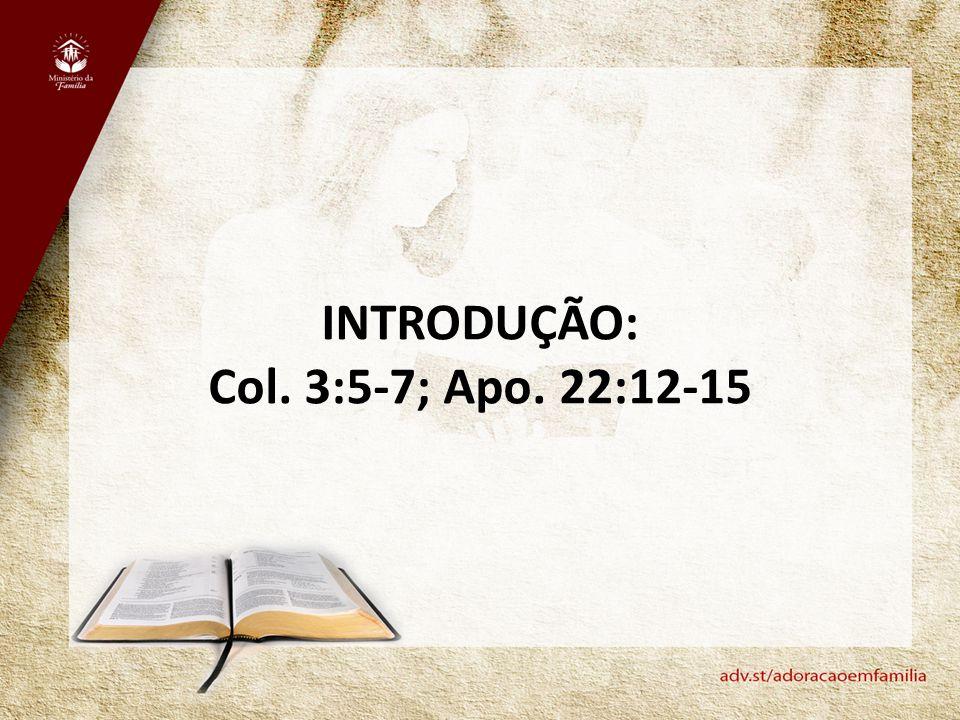 INTRODUÇÃO: Col. 3:5-7; Apo. 22:12-15