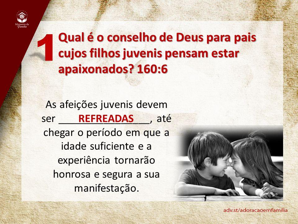 Qual é o conselho de Deus para pais cujos filhos juvenis pensam estar apaixonados? 160:6 1 As afeições juvenis devem ser ________________, até chegar
