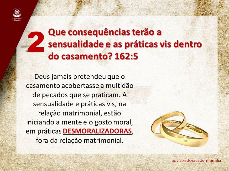 Que consequências terão a sensualidade e as práticas vis dentro do casamento? 162:5 2 Deus jamais pretendeu que o casamento acobertasse a multidão de