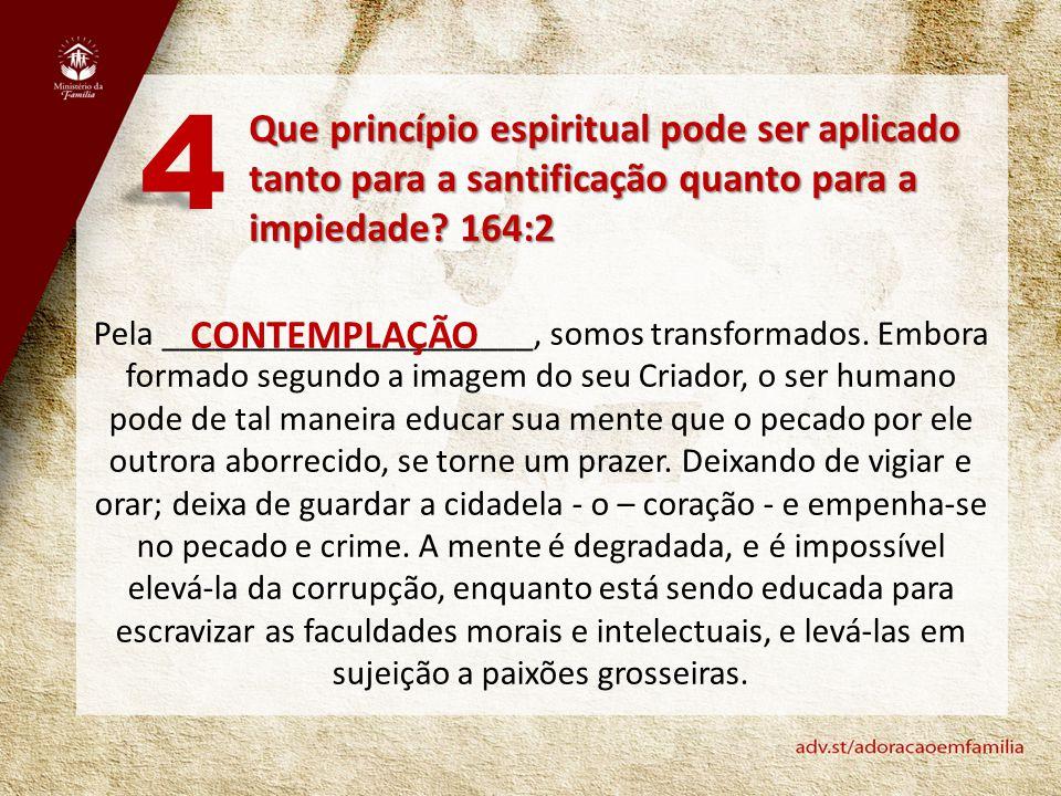 Que princípio espiritual pode ser aplicado tanto para a santificação quanto para a impiedade? 164:2 4 Pela _____________________, somos transformados.