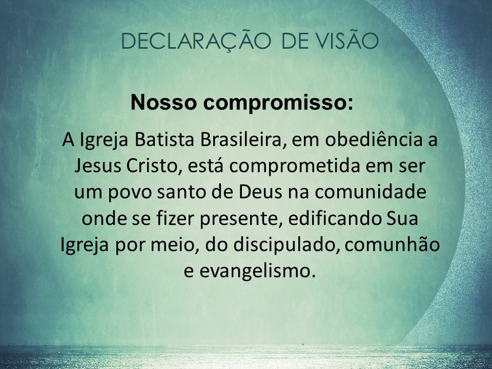DECLARAÇÃO DE VISÃO A Igreja Batista Brasileira, em obediência a Jesus Cristo, está comprometida em ser um povo santo de Deus na comunidade onde se fi