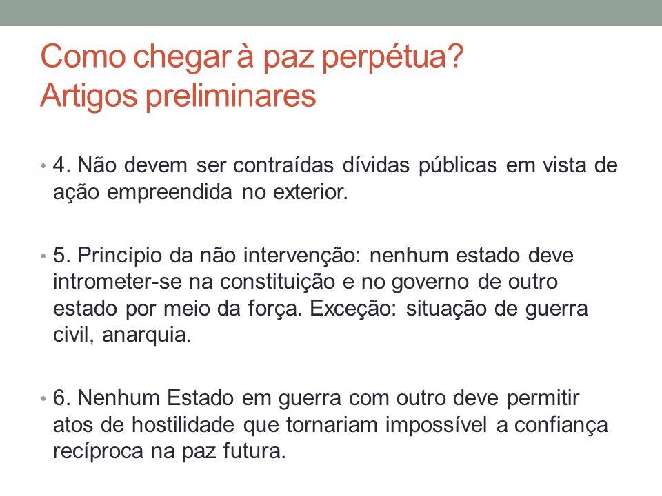 Como chegar à paz perpétua? Artigos preliminares 4. Não devem ser contraídas dívidas públicas em vista de ação empreendida no exterior. 5. Princípio d