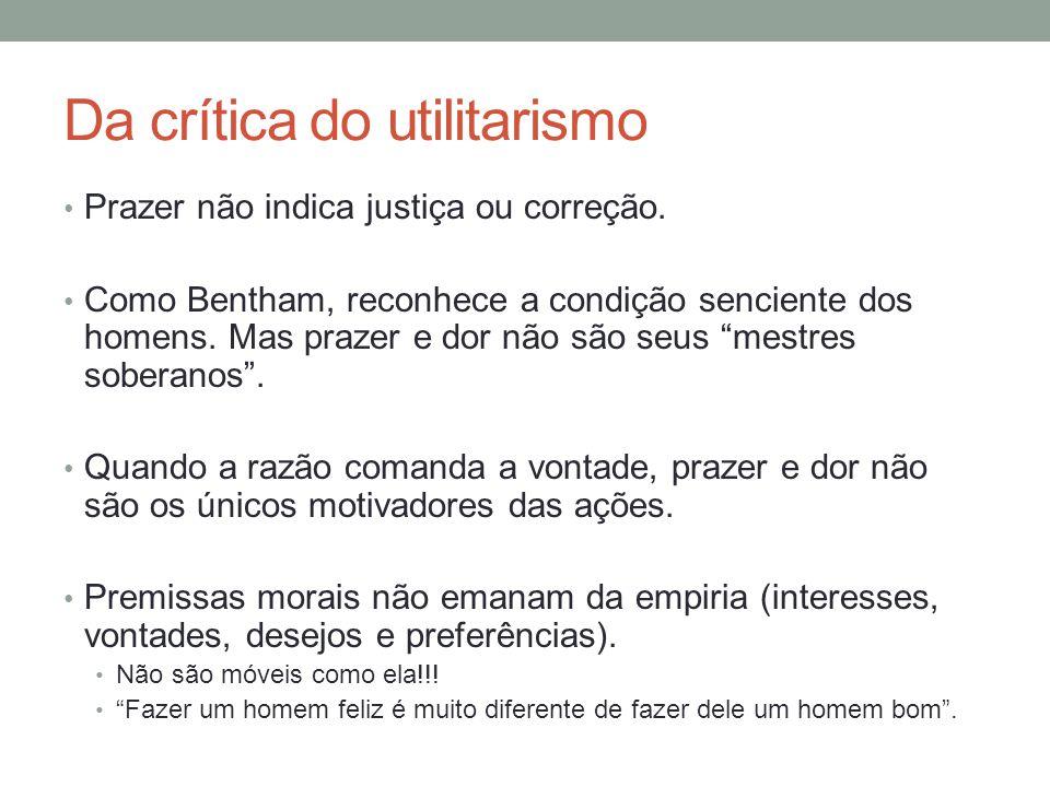 Da crítica do utilitarismo Prazer não indica justiça ou correção. Como Bentham, reconhece a condição senciente dos homens. Mas prazer e dor não são se