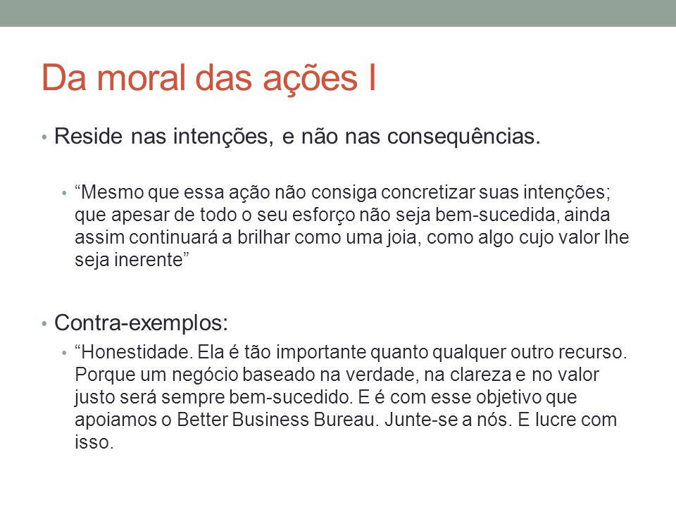 Da moral das ações II Motivação pelo dever Agir porque é certo, e não porque é útil ou conveniente.
