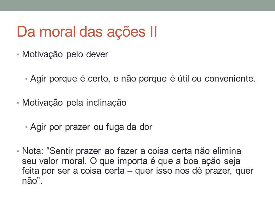 Da moral das ações II Motivação pelo dever Agir porque é certo, e não porque é útil ou conveniente. Motivação pela inclinação Agir por prazer ou fuga