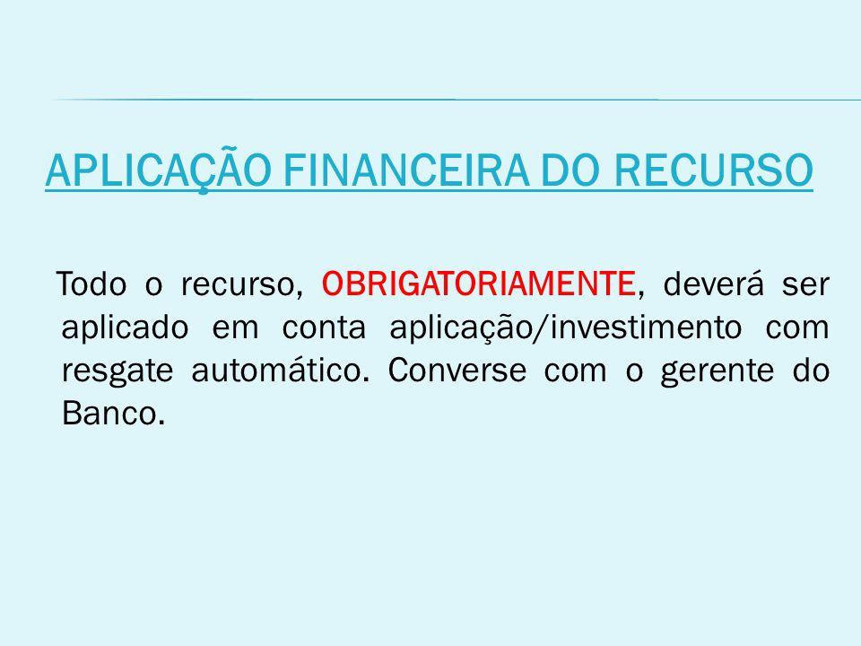 APLICAÇÃO FINANCEIRA DO RECURSO Todo o recurso, OBRIGATORIAMENTE, deverá ser aplicado em conta aplicação/investimento com resgate automático.