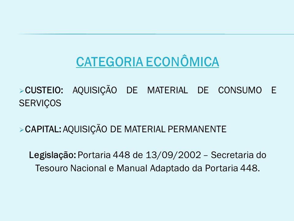 CATEGORIA ECONÔMICA  CUSTEIO: AQUISIÇÃO DE MATERIAL DE CONSUMO E SERVIÇOS  CAPITAL: AQUISIÇÃO DE MATERIAL PERMANENTE Legislação: Portaria 448 de 13/09/2002 – Secretaria do Tesouro Nacional e Manual Adaptado da Portaria 448.