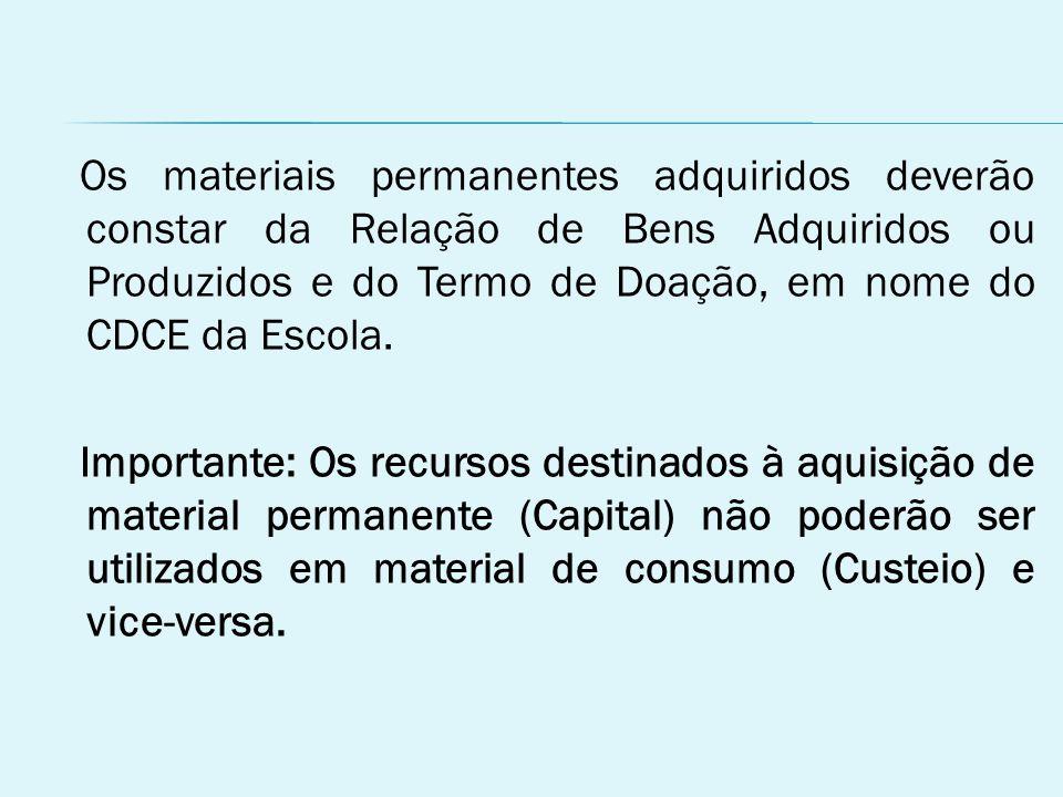 Os materiais permanentes adquiridos deverão constar da Relação de Bens Adquiridos ou Produzidos e do Termo de Doação, em nome do CDCE da Escola.