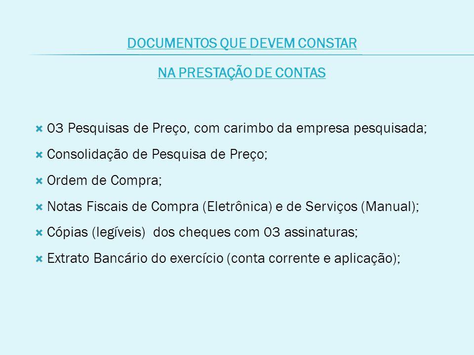 DOCUMENTOS QUE DEVEM CONSTAR NA PRESTAÇÃO DE CONTAS  03 Pesquisas de Preço, com carimbo da empresa pesquisada;  Consolidação de Pesquisa de Preço;  Ordem de Compra;  Notas Fiscais de Compra (Eletrônica) e de Serviços (Manual);  Cópias (legíveis) dos cheques com 03 assinaturas;  Extrato Bancário do exercício (conta corrente e aplicação);