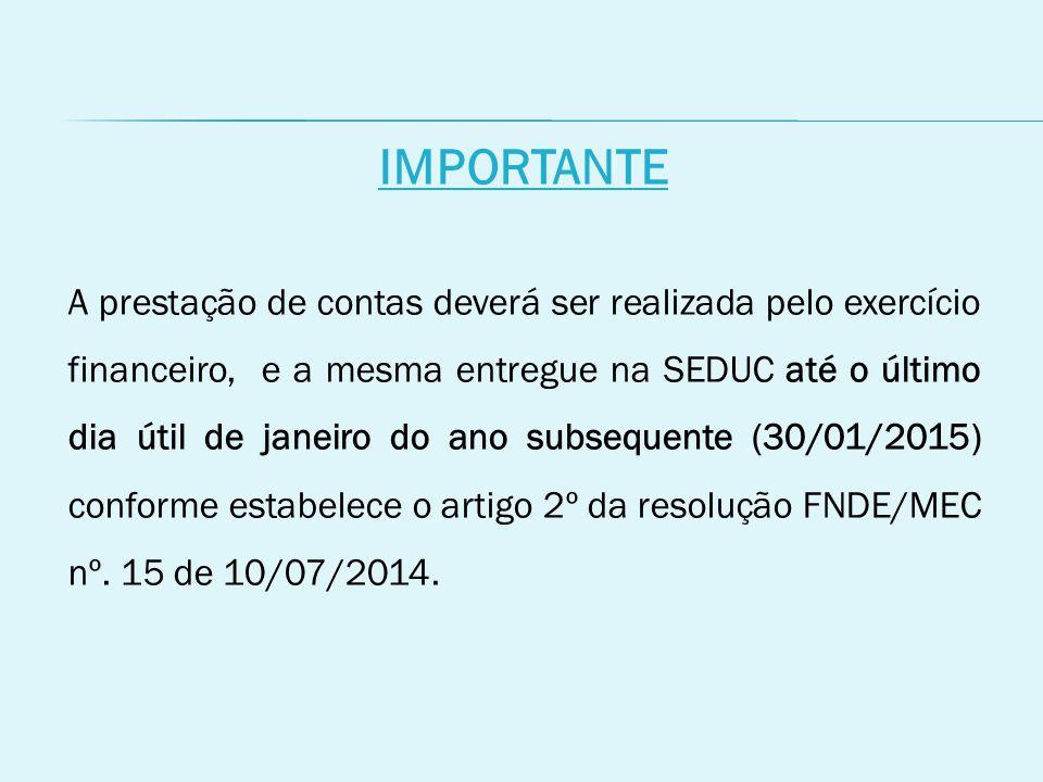 IMPORTANTE A prestação de contas deverá ser realizada pelo exercício financeiro, e a mesma entregue na SEDUC até o último dia útil de janeiro do ano subsequente (30/01/2015) conforme estabelece o artigo 2º da resolução FNDE/MEC nº.