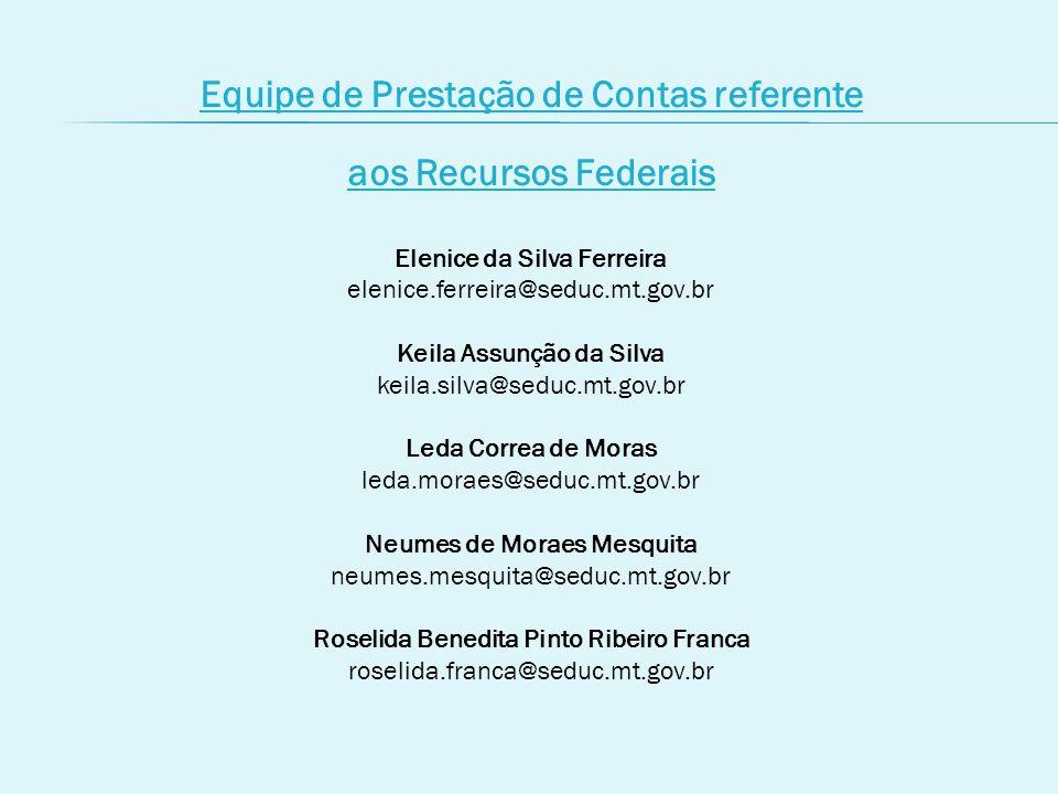Equipe de Prestação de Contas referente aos Recursos Federais Elenice da Silva Ferreira elenice.ferreira@seduc.mt.gov.br Keila Assunção da Silva keila.silva@seduc.mt.gov.br Leda Correa de Moras leda.moraes@seduc.mt.gov.br Neumes de Moraes Mesquita neumes.mesquita@seduc.mt.gov.br Roselida Benedita Pinto Ribeiro Franca roselida.franca@seduc.mt.gov.br
