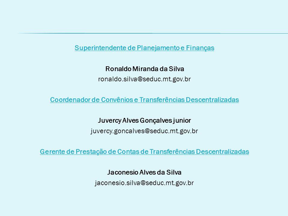 Superintendente de Planejamento e Finanças Ronaldo Miranda da Silva ronaldo.silva@seduc.mt.gov.br Coordenador de Convênios e Transferências Descentralizadas Juvercy Alves Gonçalves junior juvercy.goncalves@seduc.mt.gov.br Gerente de Prestação de Contas de Transferências Descentralizadas Jaconesio Alves da Silva jaconesio.silva@seduc.mt.gov.br