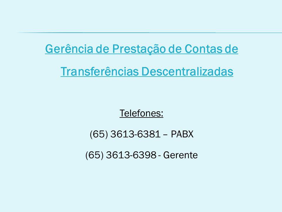 Gerência de Prestação de Contas de Transferências Descentralizadas Telefones: (65) 3613-6381 – PABX (65) 3613-6398 - Gerente