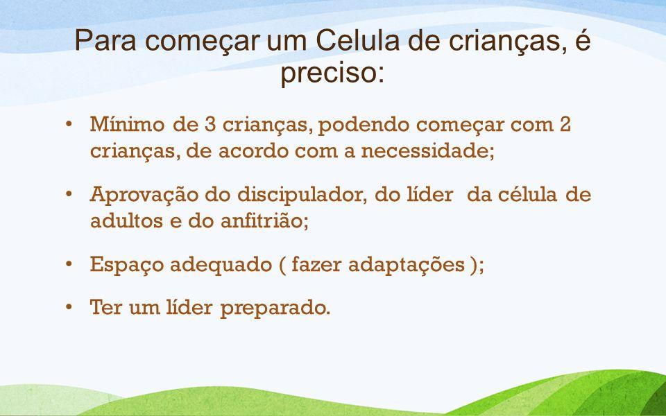 Para começar um Celula de crianças, é preciso: Mínimo de 3 crianças, podendo começar com 2 crianças, de acordo com a necessidade; Aprovação do discipu
