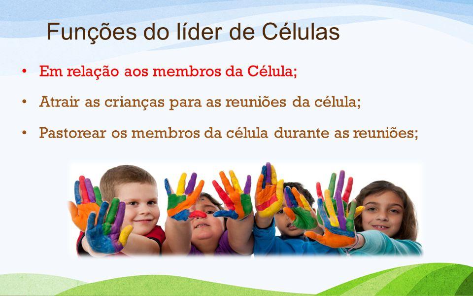 Funções do líder de Células Em relação aos membros da Célula; Atrair as crianças para as reuniões da célula; Pastorear os membros da célula durante as