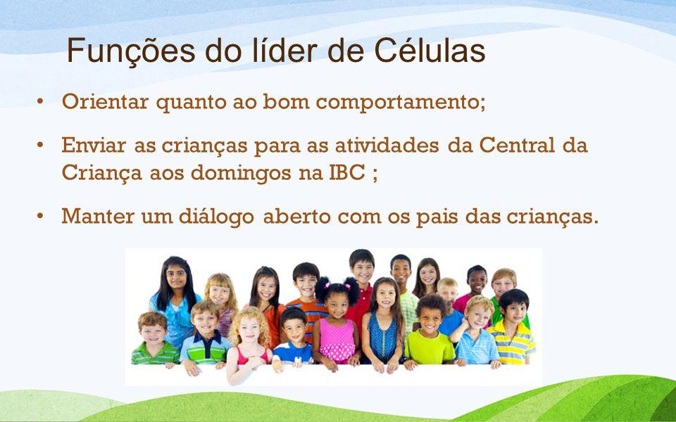 Funções do líder de Células Orientar quanto ao bom comportamento; Enviar as crianças para as atividades da Central da Criança aos domingos na IBC ; Ma