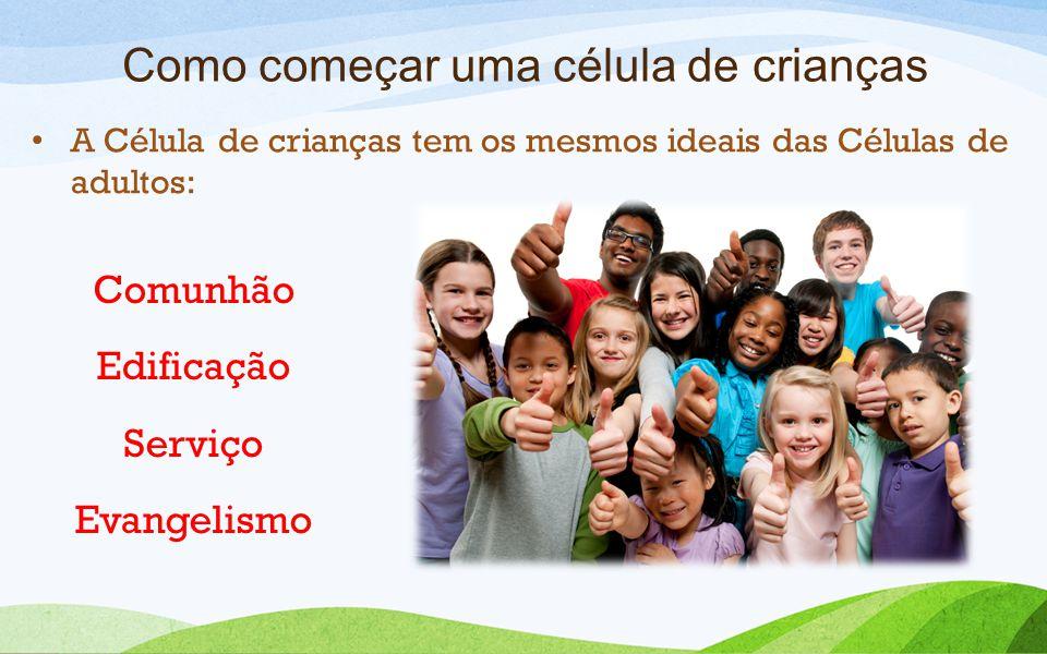 Como começar uma célula de crianças A Célula de crianças tem os mesmos ideais das Células de adultos: Comunhão Edificação Serviço Evangelismo