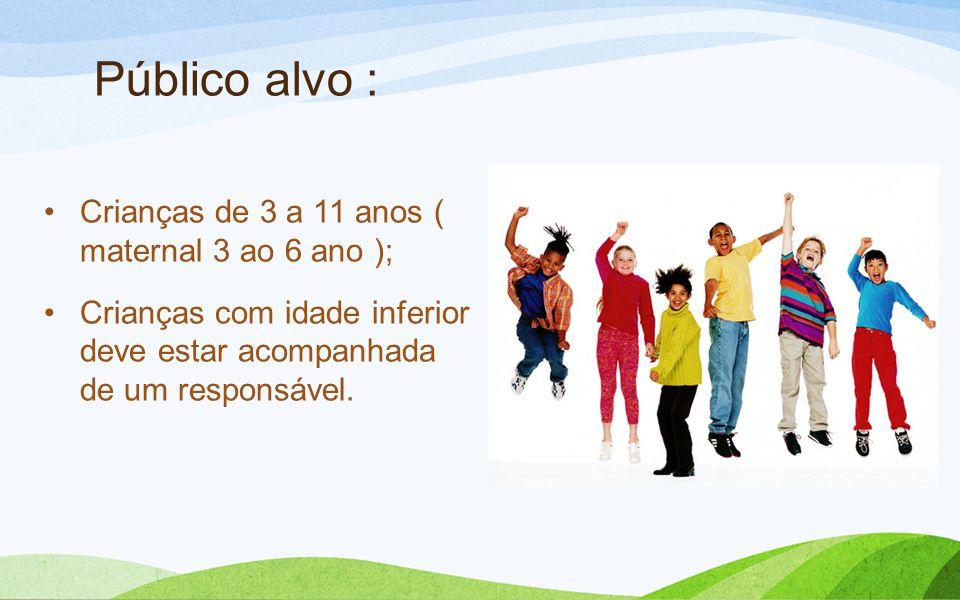 Público alvo : Crianças de 3 a 11 anos ( maternal 3 ao 6 ano ); Crianças com idade inferior deve estar acompanhada de um responsável.