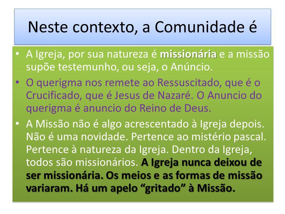 Neste contexto, a Comunidade é missionária A Igreja, por sua natureza é missionária e a missão supõe testemunho, ou seja, o Anúncio. O querigma nos re