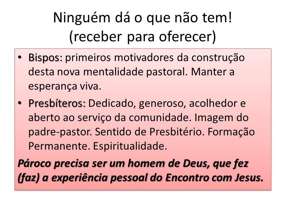Ninguém dá o que não tem! (receber para oferecer) Bispos: Bispos: primeiros motivadores da construção desta nova mentalidade pastoral. Manter a espera