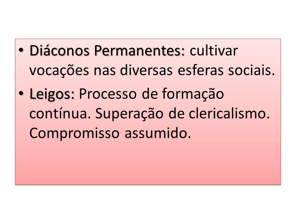 Diáconos Permanentes: Diáconos Permanentes: cultivar vocações nas diversas esferas sociais. Leigos: Leigos: Processo de formação contínua. Superação d