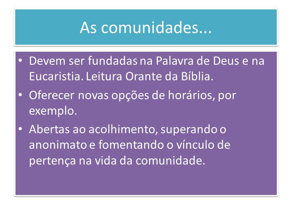 As comunidades... Devem ser fundadas na Palavra de Deus e na Eucaristia. Leitura Orante da Bíblia. Oferecer novas opções de horários, por exemplo. Abe