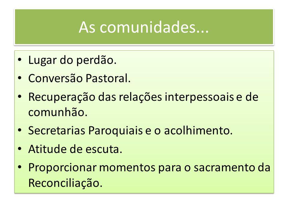 As comunidades... Lugar do perdão. Conversão Pastoral. Recuperação das relações interpessoais e de comunhão. Secretarias Paroquiais e o acolhimento. A