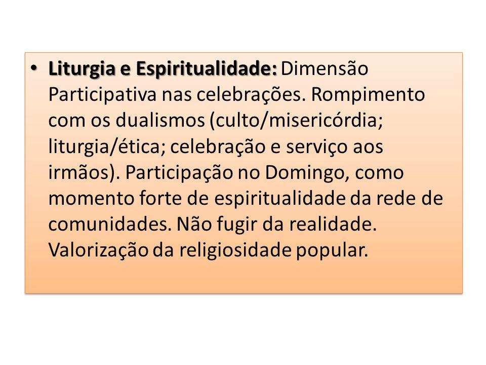 Liturgia e Espiritualidade: Liturgia e Espiritualidade: Dimensão Participativa nas celebrações. Rompimento com os dualismos (culto/misericórdia; litur