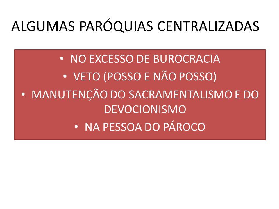 ALGUMAS PARÓQUIAS CENTRALIZADAS NO EXCESSO DE BUROCRACIA VETO (POSSO E NÃO POSSO) MANUTENÇÃO DO SACRAMENTALISMO E DO DEVOCIONISMO NA PESSOA DO PÁROCO