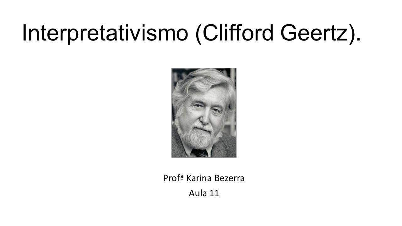 Interpretativismo (Clifford Geertz 1926-2006) Seu trabalho no Institute for Advanced Study de Princeton se destacou pela análise da prática simbólica no fato antropológico.