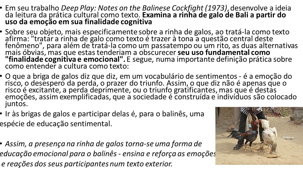Em seu trabalho Deep Play: Notes on the Balinese Cockfight (1973), desenvolve a ideia da leitura da prática cultural como texto. Examina a rinha de ga