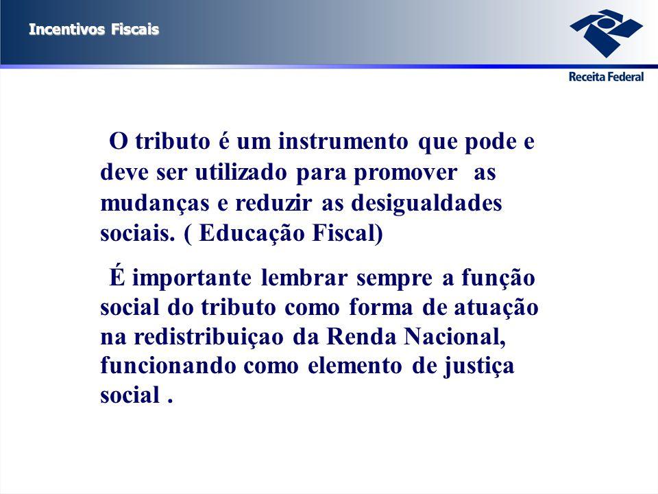 Incentivos Fiscais O tributo é um instrumento que pode e deve ser utilizado para promover as mudanças e reduzir as desigualdades sociais. ( Educação F