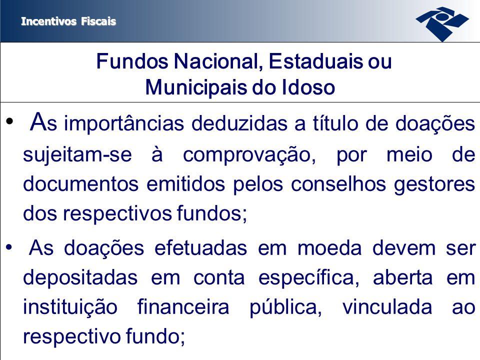 Incentivos Fiscais Fundos Nacional, Estaduais ou Municipais do Idoso A s importâncias deduzidas a título de doações sujeitam-se à comprovação, por mei