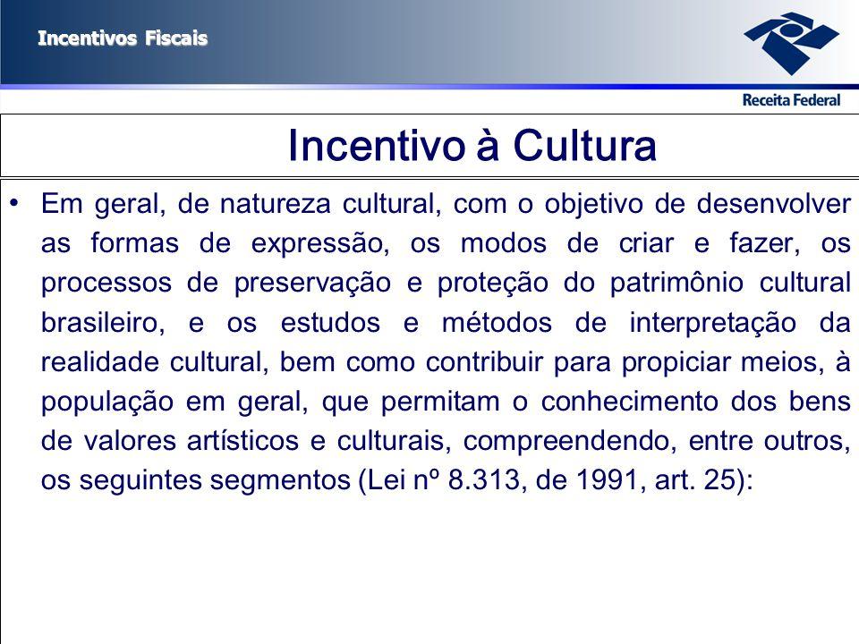 Incentivos Fiscais Incentivo à Cultura Em geral, de natureza cultural, com o objetivo de desenvolver as formas de expressão, os modos de criar e fazer