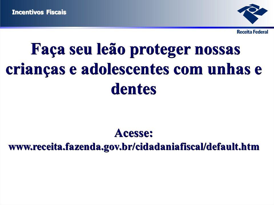 Incentivos Fiscais Faça seu leão proteger nossas crianças e adolescentes com unhas e dentes Acesse: www.receita.fazenda.gov.br/cidadaniafiscal/default