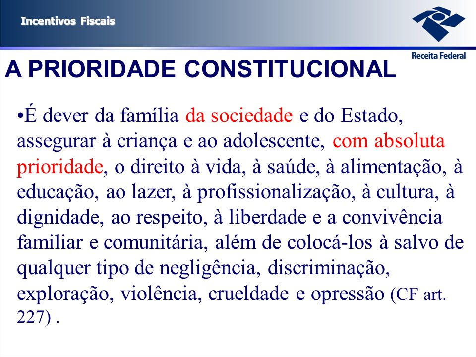 Incentivos Fiscais A PRIORIDADE CONSTITUCIONAL É dever da família da sociedade e do Estado, assegurar à criança e ao adolescente, com absoluta priorid
