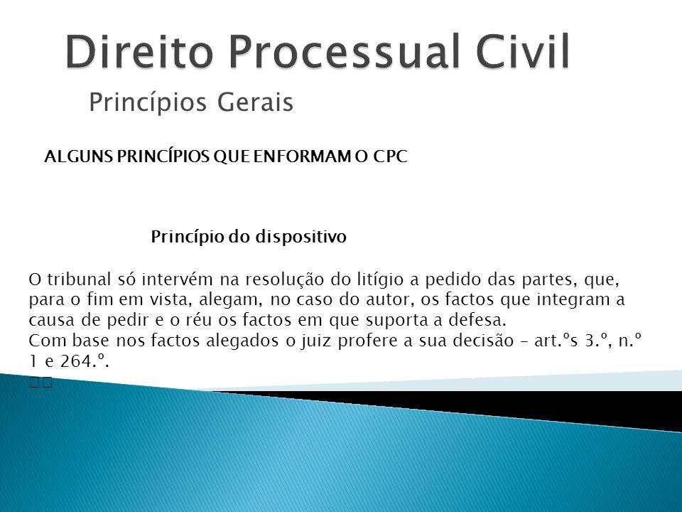 Princípios Gerais ALGUNS PRINCÍPIOS QUE ENFORMAM O CPC Princípio do dispositivo O tribunal só intervém na resolução do litígio a pedido das partes, qu