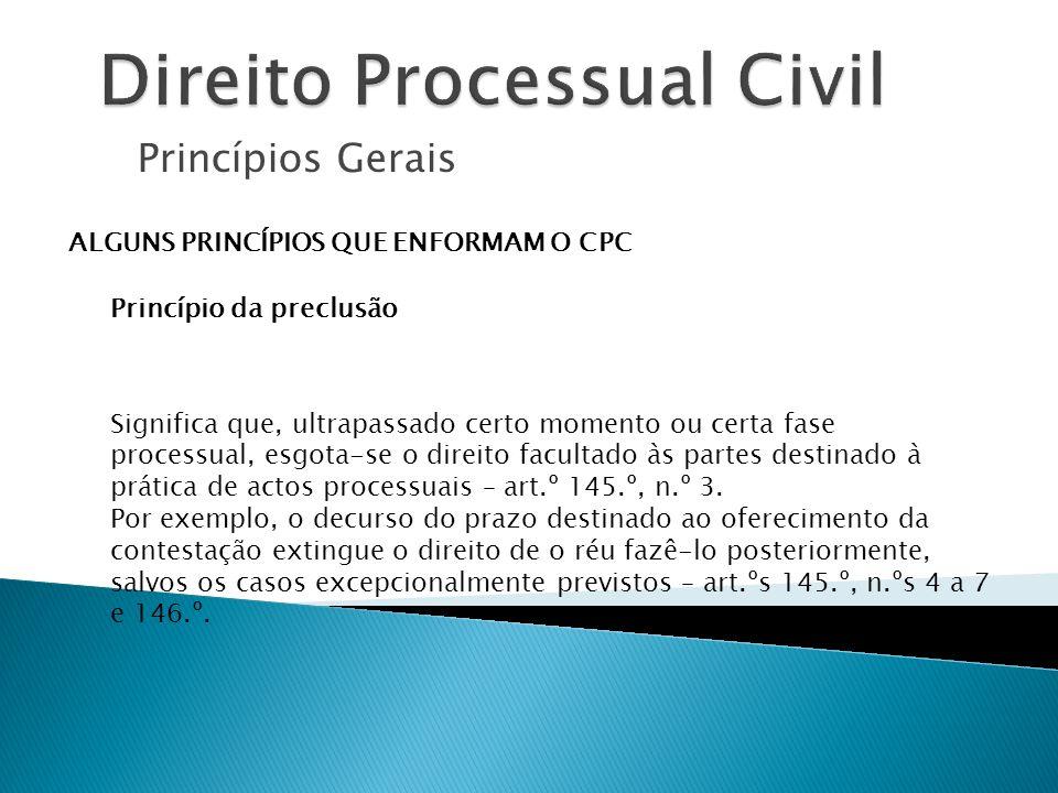 Princípios Gerais ALGUNS PRINCÍPIOS QUE ENFORMAM O CPC Princípio da preclusão Significa que, ultrapassado certo momento ou certa fase processual, esgo