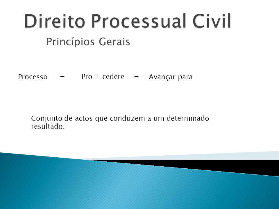 Princípios Gerais Processo É uma sequência de actos destinados à justa composição, por um órgão imparcial de autoridade (tribunal), de um litigio, ou seja, de um conflito de interesses.